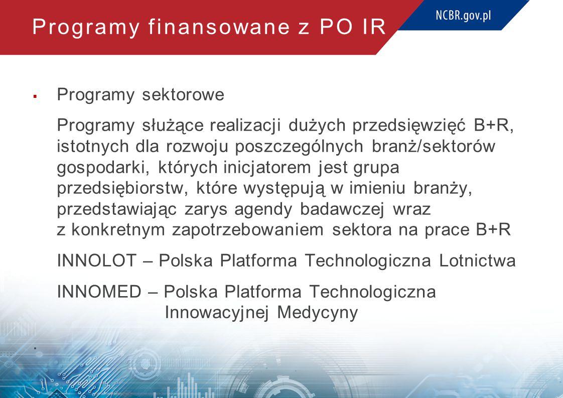 Programy finansowane z PO IR  Programy sektorowe Programy służące realizacji dużych przedsięwzięć B+R, istotnych dla rozwoju poszczególnych branż/sektorów gospodarki, których inicjatorem jest grupa przedsiębiorstw, które występują w imieniu branży, przedstawiając zarys agendy badawczej wraz z konkretnym zapotrzebowaniem sektora na prace B+R INNOLOT – Polska Platforma Technologiczna Lotnictwa INNOMED – Polska Platforma Technologiczna Innowacyjnej Medycyny.