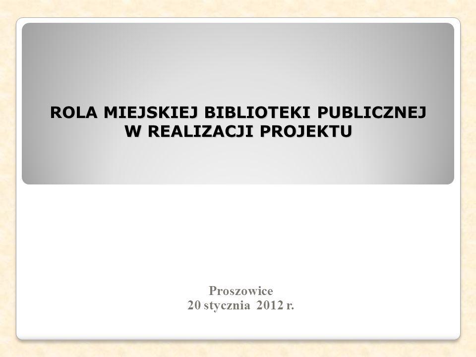 ROLA MIEJSKIEJ BIBLIOTEKI PUBLICZNEJ W REALIZACJI PROJEKTU Proszowice 20 stycznia 2012 r.
