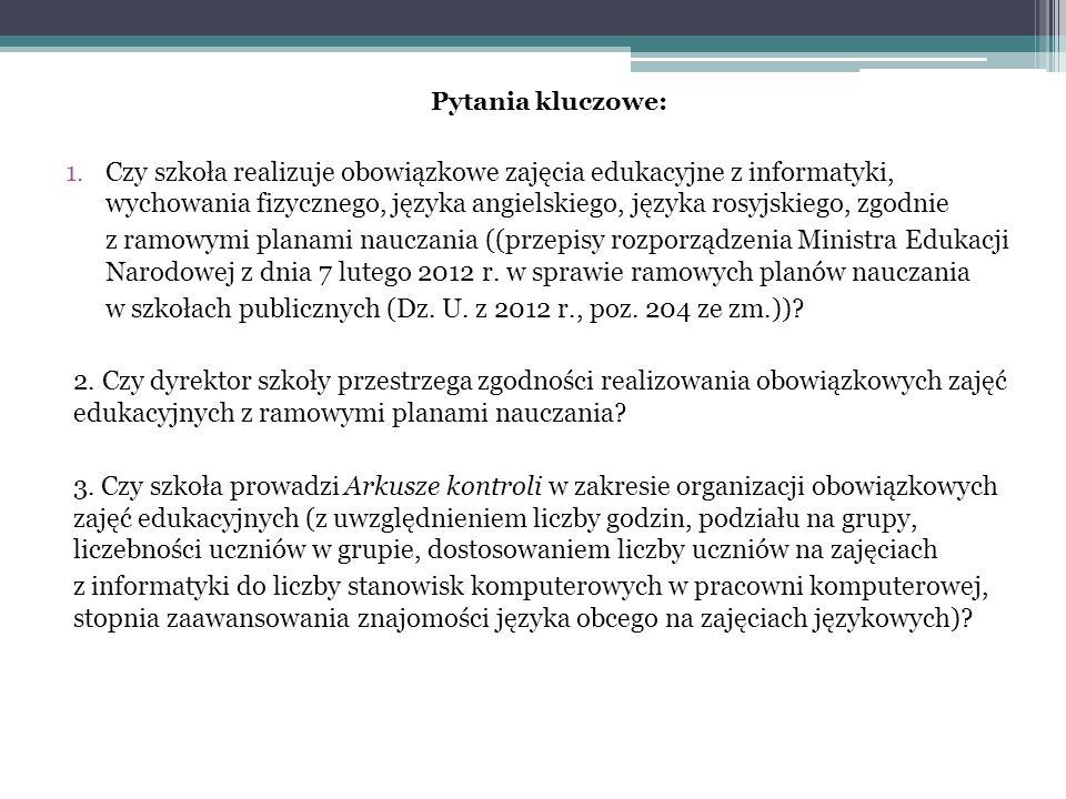 Pytania kluczowe: 1.Czy szkoła realizuje obowiązkowe zajęcia edukacyjne z informatyki, wychowania fizycznego, języka angielskiego, języka rosyjskiego, zgodnie z ramowymi planami nauczania ((przepisy rozporządzenia Ministra Edukacji Narodowej z dnia 7 lutego 2012 r.
