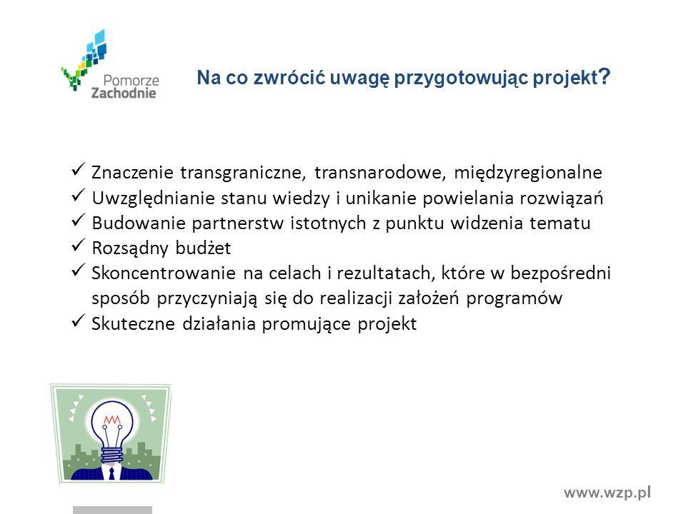 www.wzp.p l Na co zwrócić uwagę przygotowując projekt ? Znaczenie transgraniczne, transnarodowe, międzyregionalne Uwzględnianie stanu wiedzy i unikani
