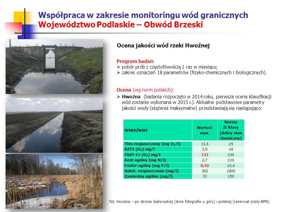 Współpraca w zakresie monitoringu wód granicznych Województwo Podlaskie – Obwód Brzeski Ocena jakości wód rzeki Hwoźnej Program badań:  pobór prób z częstotliwością 1 raz w miesiącu;  zakres oznaczeń 18 parametrów (fizyko-chemicznych i biologicznych).