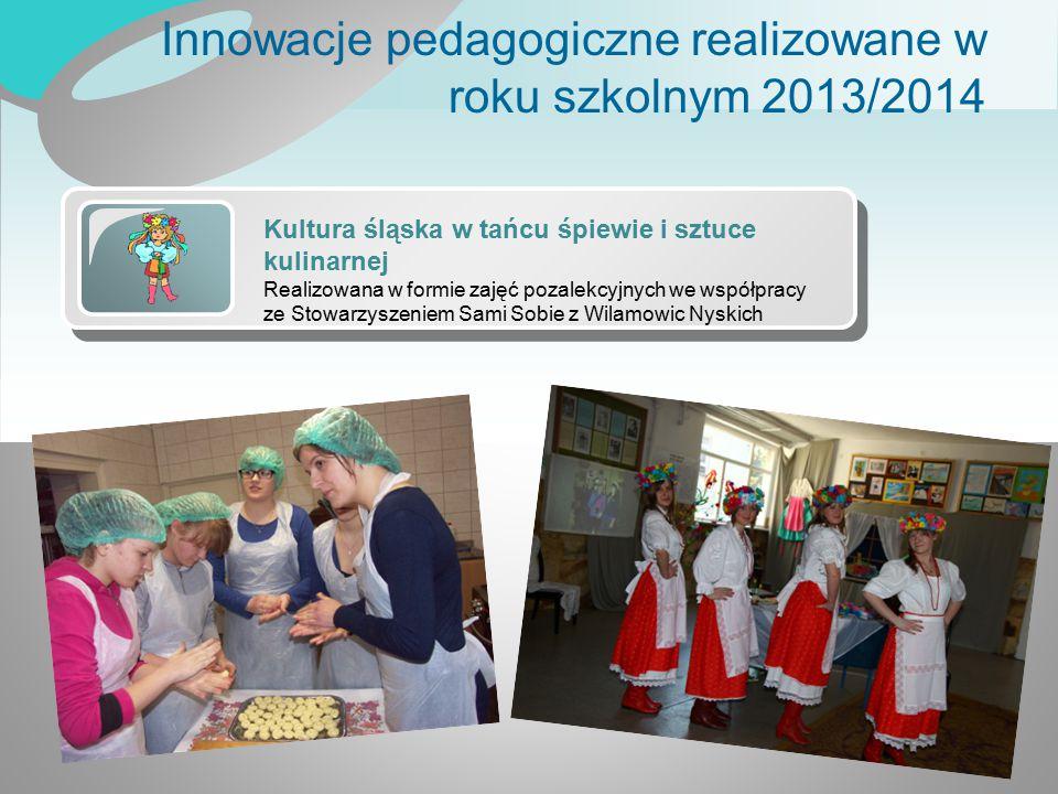 Innowacje pedagogiczne realizowane w roku szkolnym 2013/2014 Kultura śląska w tańcu śpiewie i sztuce kulinarnej Realizowana w formie zajęć pozalekcyjn