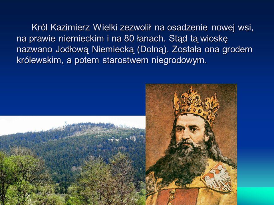 Król Kazimierz Wielki zezwolił na osadzenie nowej wsi, na prawie niemieckim i na 80 łanach. Stąd tą wioskę nazwano Jodłową Niemiecką (Dolną). Została