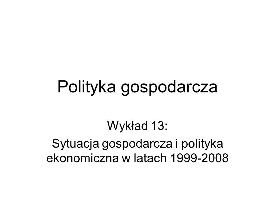 Polityka gospodarcza Wykład 13: Sytuacja gospodarcza i polityka ekonomiczna w latach 1999-2008