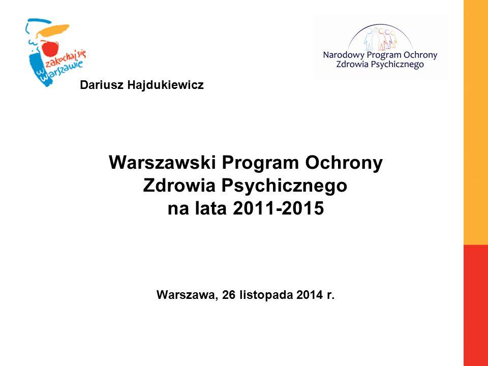 Dariusz Hajdukiewicz Warszawski Program Ochrony Zdrowia Psychicznego na lata 2011-2015 Warszawa, 26 listopada 2014 r.
