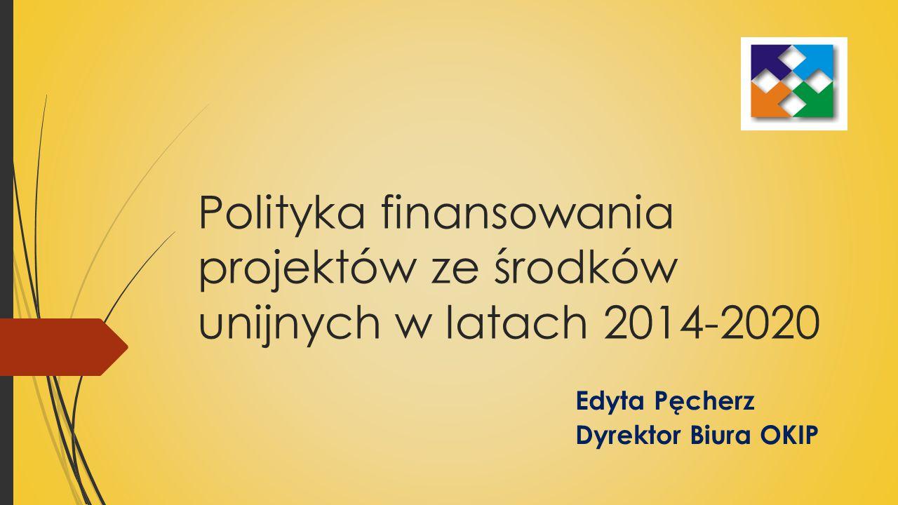 Polityka finansowania projektów ze środków unijnych w latach 2014-2020 Edyta Pęcherz Dyrektor Biura OKIP