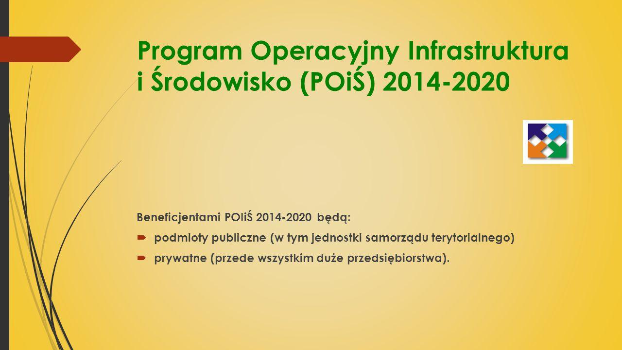 Program Operacyjny Infrastruktura i Środowisko (POiŚ) 2014-2020 Beneficjentami POIiŚ 2014-2020 będą:  podmioty publiczne (w tym jednostki samorządu terytorialnego)  prywatne (przede wszystkim duże przedsiębiorstwa).