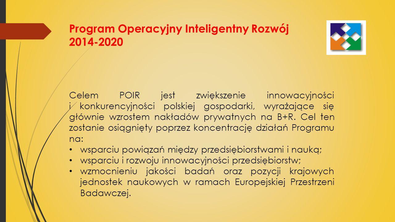 Program Operacyjny Inteligentny Rozwój 2014-2020 Celem POIR jest zwiększenie innowacyjności i konkurencyjności polskiej gospodarki, wyrażające się głównie wzrostem nakładów prywatnych na B+R.