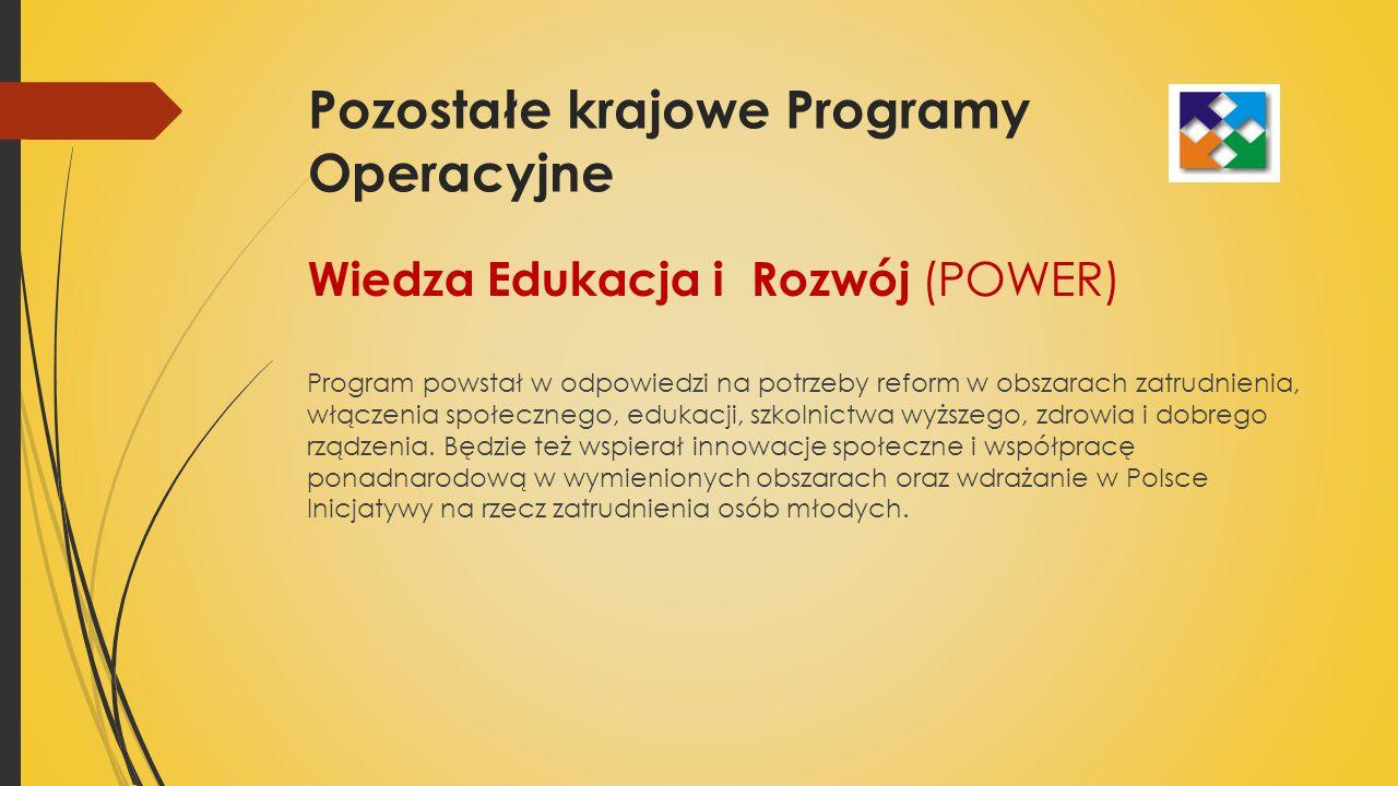 Pozostałe krajowe Programy Operacyjne Wiedza Edukacja i Rozwój (POWER) Program powstał w odpowiedzi na potrzeby reform w obszarach zatrudnienia, włączenia społecznego, edukacji, szkolnictwa wyższego, zdrowia i dobrego rządzenia.