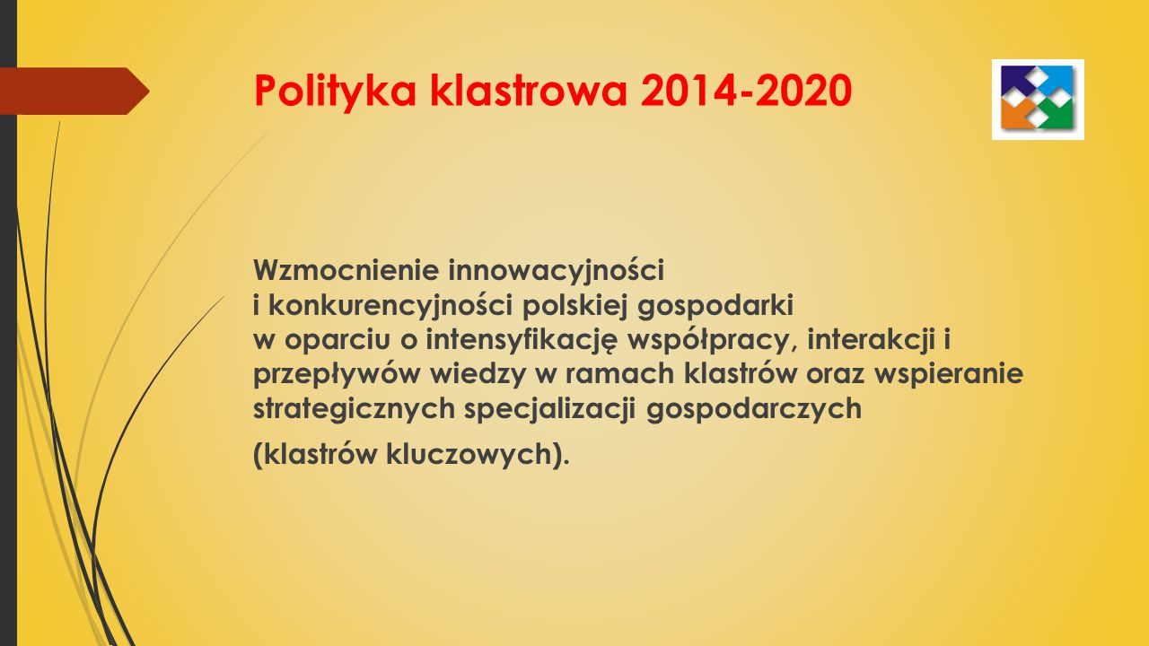 Polityka klastrowa 2014-2020 Wzmocnienie innowacyjności i konkurencyjności polskiej gospodarki w oparciu o intensyfikację współpracy, interakcji i przepływów wiedzy w ramach klastrów oraz wspieranie strategicznych specjalizacji gospodarczych (klastrów kluczowych).