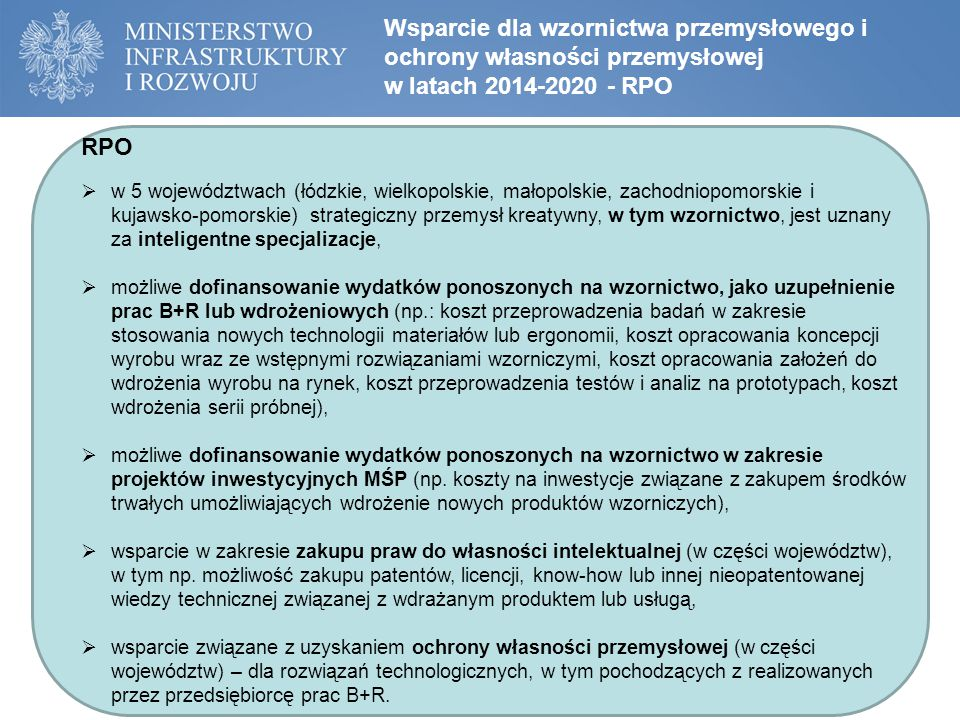 Wsparcie dla wzornictwa przemysłowego i ochrony własności przemysłowej w latach 2014-2020 - RPO RPO  w 5 województwach (łódzkie, wielkopolskie, małopolskie, zachodniopomorskie i kujawsko-pomorskie) strategiczny przemysł kreatywny, w tym wzornictwo, jest uznany za inteligentne specjalizacje,  możliwe dofinansowanie wydatków ponoszonych na wzornictwo, jako uzupełnienie prac B+R lub wdrożeniowych (np.: koszt przeprowadzenia badań w zakresie stosowania nowych technologii materiałów lub ergonomii, koszt opracowania koncepcji wyrobu wraz ze wstępnymi rozwiązaniami wzorniczymi, koszt opracowania założeń do wdrożenia wyrobu na rynek, koszt przeprowadzenia testów i analiz na prototypach, koszt wdrożenia serii próbnej),  możliwe dofinansowanie wydatków ponoszonych na wzornictwo w zakresie projektów inwestycyjnych MŚP (np.