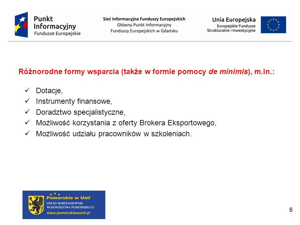 6 Różnorodne formy wsparcia (także w formie pomocy de minimis), m.in.: Dotacje, Instrumenty finansowe, Doradztwo specjalistyczne, Możliwość korzystania z oferty Brokera Eksportowego, Możliwość udziału pracowników w szkoleniach.