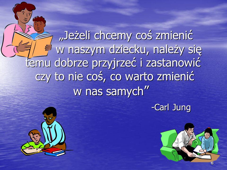 """6 """"Jeżeli chcemy coś zmienić w naszym dziecku, należy się temu dobrze przyjrzeć i zastanowić czy to nie coś, co warto zmienić w nas samych """" -Carl Jun"""
