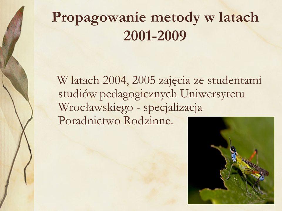 Propagowanie metody w latach 2001-2009 W latach 2004, 2005 zajęcia ze studentami studiów pedagogicznych Uniwersytetu Wrocławskiego - specjalizacja Poradnictwo Rodzinne.