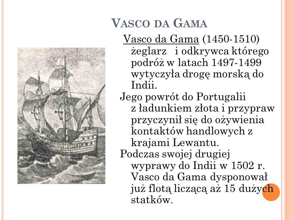 V ASCO DA G AMA Vasco da Gama (1450-1510) żeglarz i odkrywca którego podróż w latach 1497-1499 wytyczyła drogę morską do Indii. Jego powrót do Portuga