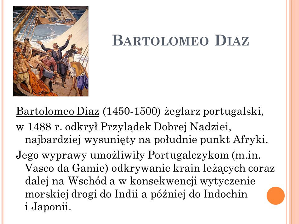 B ARTOLOMEO D IAZ Bartolomeo Diaz (1450-1500) żeglarz portugalski, w 1488 r. odkrył Przylądek Dobrej Nadziei, najbardziej wysunięty na południe punkt