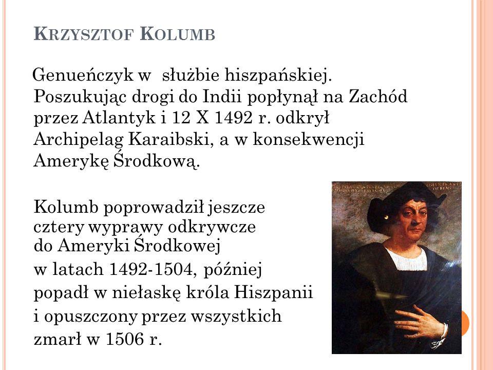 K RZYSZTOF K OLUMB Genueńczyk w służbie hiszpańskiej. Poszukując drogi do Indii popłynął na Zachód przez Atlantyk i 12 X 1492 r. odkrył Archipelag Kar