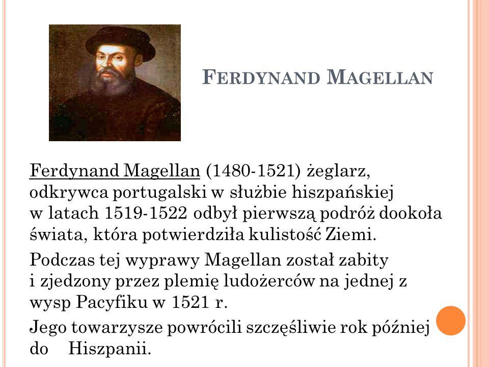 F ERDYNAND M AGELLAN Ferdynand Magellan (1480-1521) żeglarz, odkrywca portugalski w służbie hiszpańskiej w latach 1519-1522 odbył pierwszą podróż dook