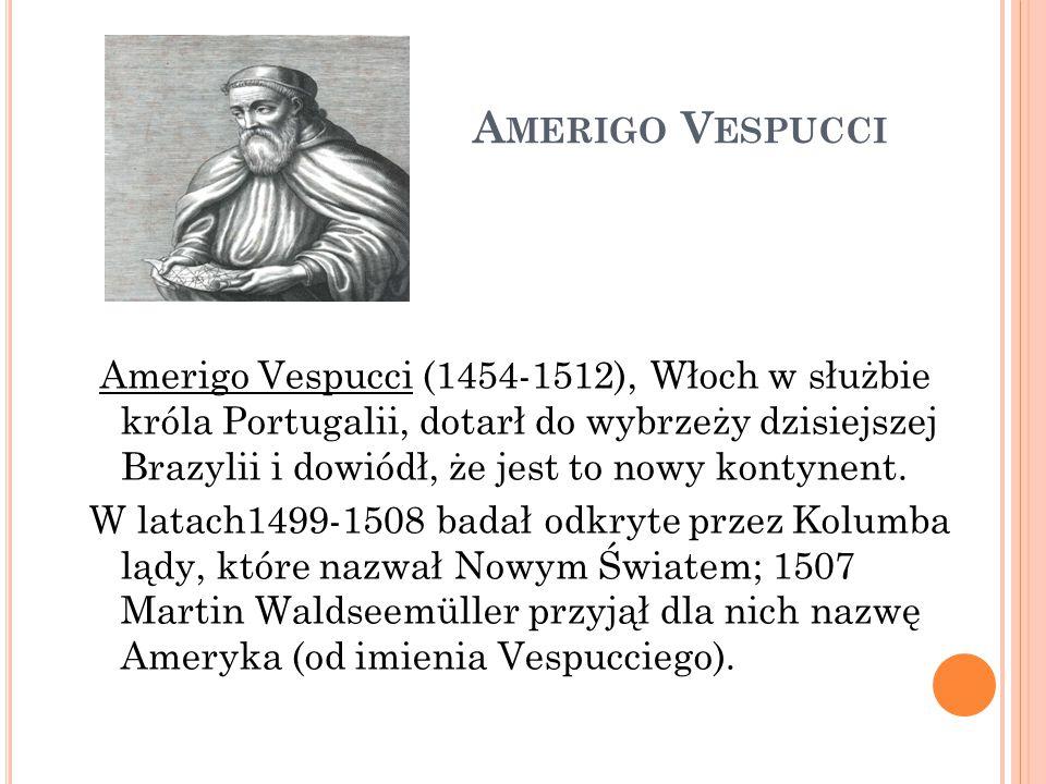 A MERIGO V ESPUCCI Amerigo Vespucci (1454-1512), Włoch w służbie króla Portugalii, dotarł do wybrzeży dzisiejszej Brazylii i dowiódł, że jest to nowy