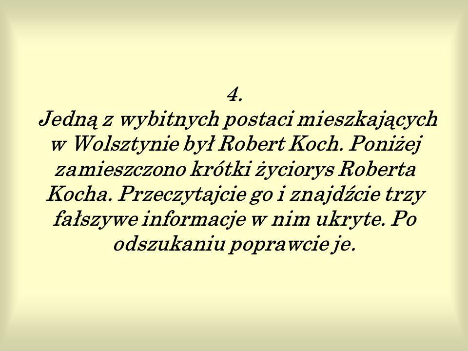 4.Jedną z wybitnych postaci mieszkających w Wolsztynie był Robert Koch.