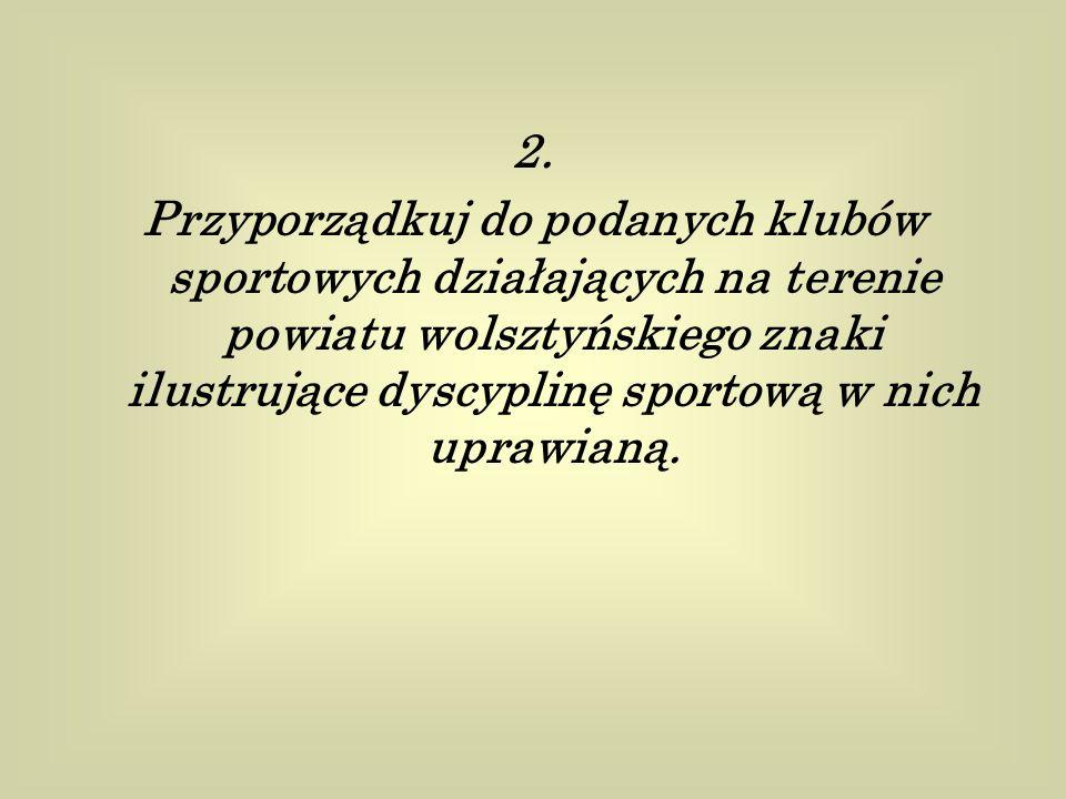 2. Przyporządkuj do podanych klubów sportowych działających na terenie powiatu wolsztyńskiego znaki ilustrujące dyscyplinę sportową w nich uprawianą.