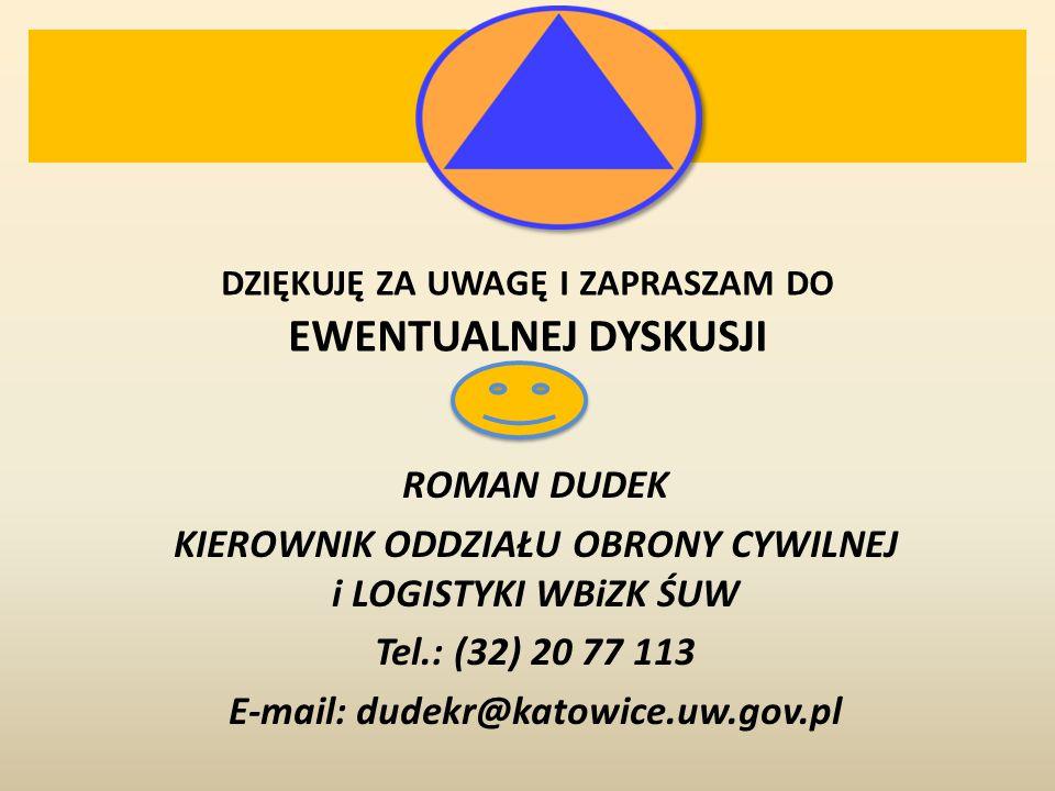 DZIĘKUJĘ ZA UWAGĘ I ZAPRASZAM DO EWENTUALNEJ DYSKUSJI ROMAN DUDEK KIEROWNIK ODDZIAŁU OBRONY CYWILNEJ i LOGISTYKI WBiZK ŚUW Tel.: (32) 20 77 113 E-mail: dudekr@katowice.uw.gov.pl
