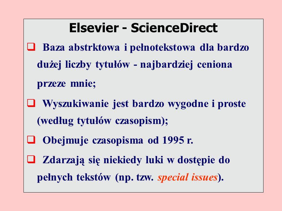 Elsevier - ScienceDirect  Baza abstrktowa i pełnotekstowa dla bardzo dużej liczby tytułów - najbardziej ceniona przeze mnie;  Wyszukiwanie jest bardzo wygodne i proste (według tytułów czasopism);  Obejmuje czasopisma od 1995 r.
