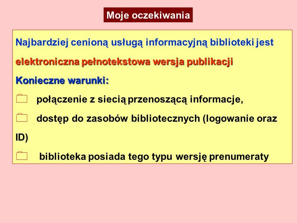 elektroniczna pełnotekstowa wersja publikacji Najbardziej cenioną usługą informacyjną biblioteki jest elektroniczna pełnotekstowa wersja publikacji Konieczne warunki: 0 połączenie z siecią przenoszącą informacje, 0 dostęp do zasobów bibliotecznych (logowanie oraz ID) 0 biblioteka posiada tego typu wersję prenumeraty Moje oczekiwania