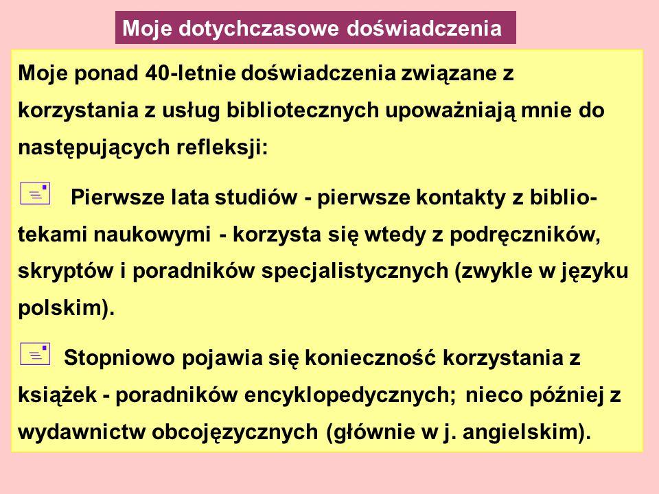 Moje ponad 40-letnie doświadczenia związane z korzystania z usług bibliotecznych upoważniają mnie do następujących refleksji: + Pierwsze lata studiów - pierwsze kontakty z biblio- tekami naukowymi - korzysta się wtedy z podręczników, skryptów i poradników specjalistycznych (zwykle w języku polskim).
