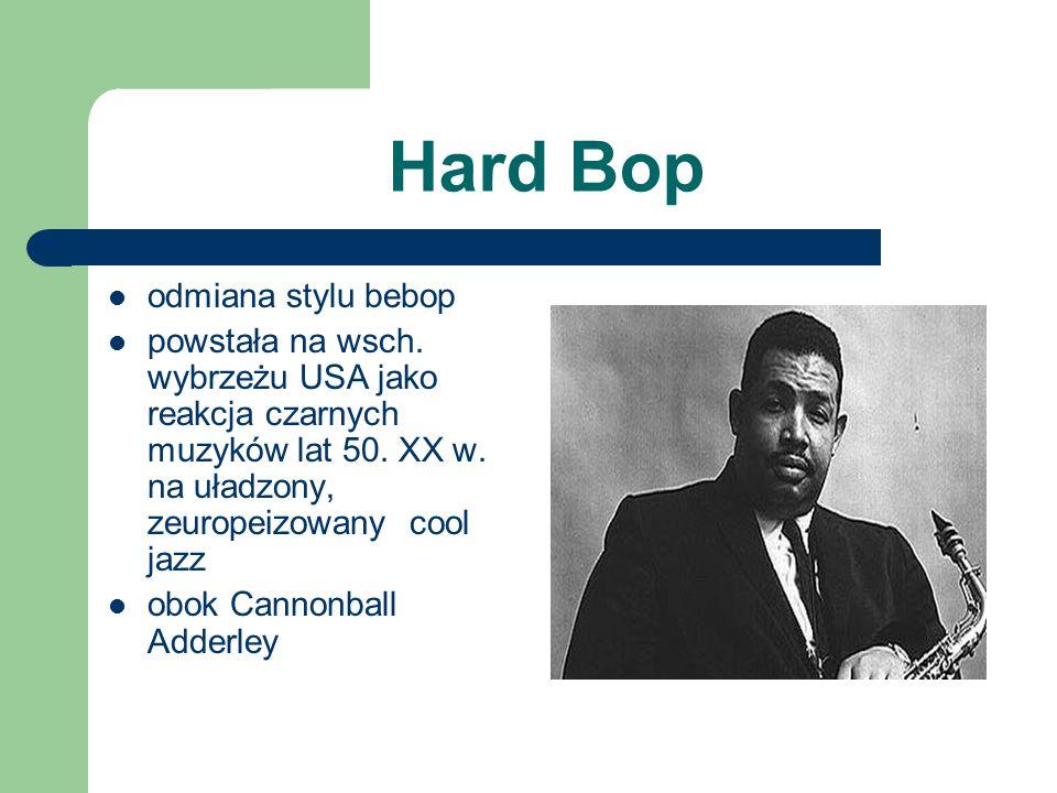 Hard Bop odmiana stylu bebop powstała na wsch. wybrzeżu USA jako reakcja czarnych muzyków lat 50. XX w. na uładzony, zeuropeizowany cool jazz obok Can