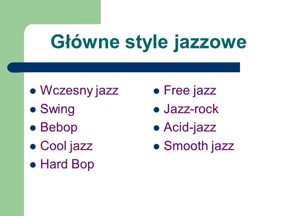 Główne style jazzowe Wczesny jazz Swing Bebop Cool jazz Hard Bop Free jazz Jazz-rock Acid-jazz Smooth jazz