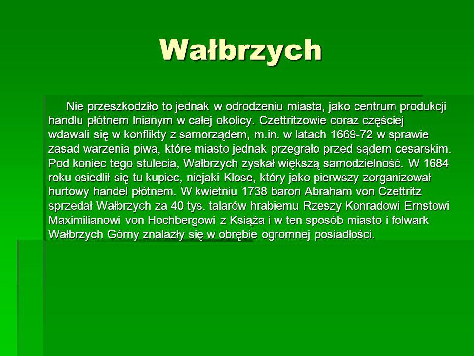 Wałbrzych Nie przeszkodziło to jednak w odrodzeniu miasta, jako centrum produkcji handlu płótnem lnianym w całej okolicy. Czettritzowie coraz częściej