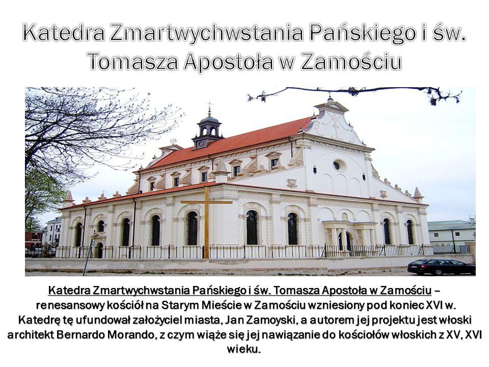 Katedra Zmartwychwstania Pańskiego i św. Tomasza Apostoła w Zamościu – renesansowy kościół na Starym Mieście w Zamościu wzniesiony pod koniec XVI w. K