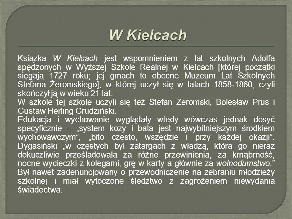 Książka W Kielcach jest wspomnieniem z lat szkolnych Adolfa spędzonych w Wyższej Szkole Realnej w Kielcach [której początki sięgają 1727 roku; jej gmach to obecne Muzeum Lat Szkolnych Stefana Żeromskiego], w której uczył się w latach 1858-1860, czyli skończył ją w wieku 21 lat.
