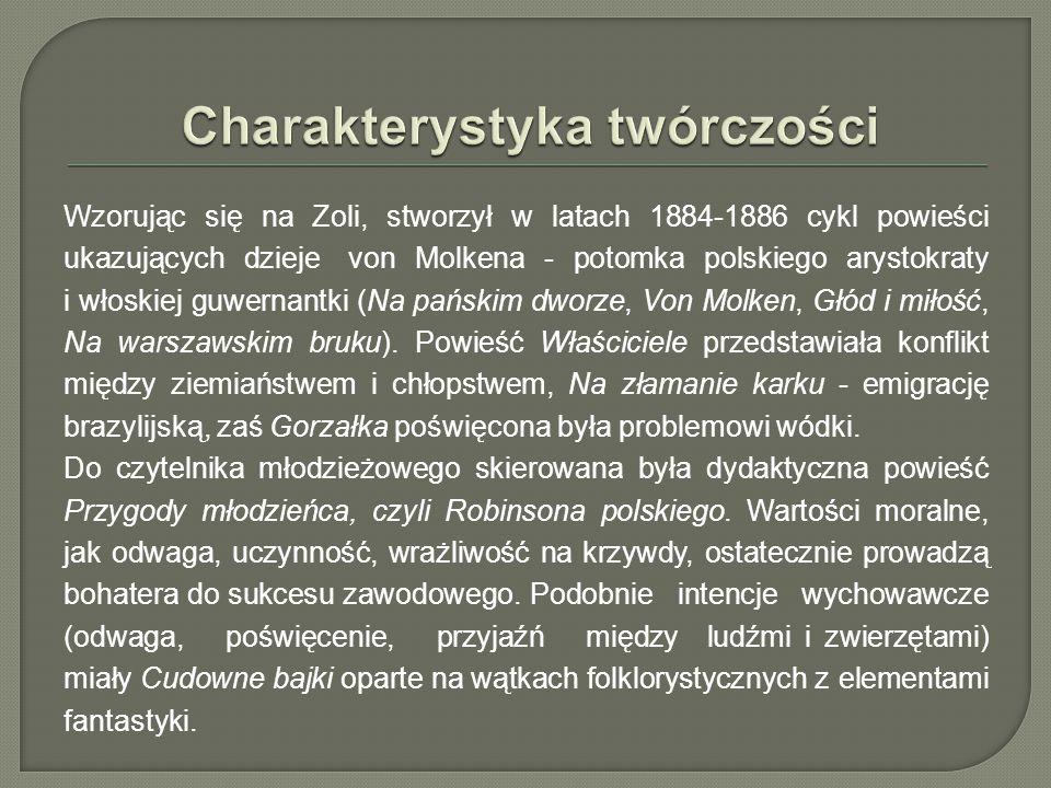 Wzorując się na Zoli, stworzył w latach 1884-1886 cykl powieści ukazujących dzieje von Molkena - potomka polskiego arystokraty i włoskiej guwernantki (Na pańskim dworze, Von Molken, Głód i miłość, Na warszawskim bruku).
