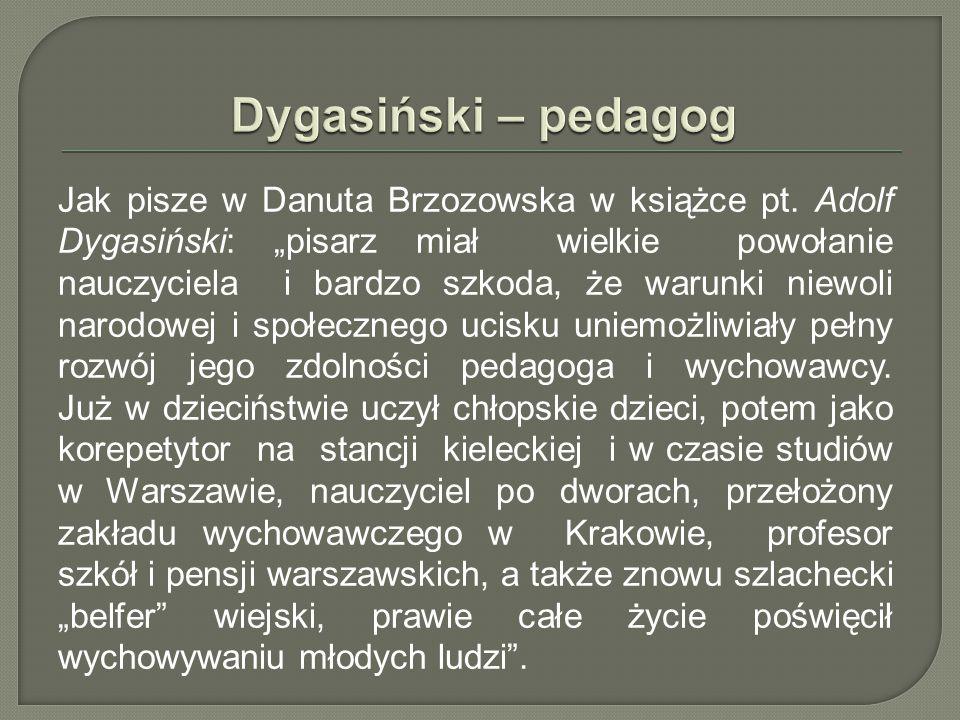 """Jak pisze w Danuta Brzozowska w książce pt. Adolf Dygasiński: """"pisarz miał wielkie powołanie nauczyciela i bardzo szkoda, że warunki niewoli narodowej"""
