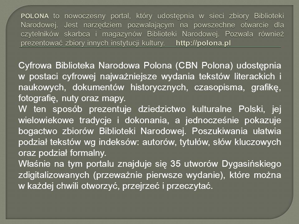 Cyfrowa Biblioteka Narodowa Polona (CBN Polona) udostępnia w postaci cyfrowej najważniejsze wydania tekstów literackich i naukowych, dokumentów historycznych, czasopisma, grafikę, fotografię, nuty oraz mapy.