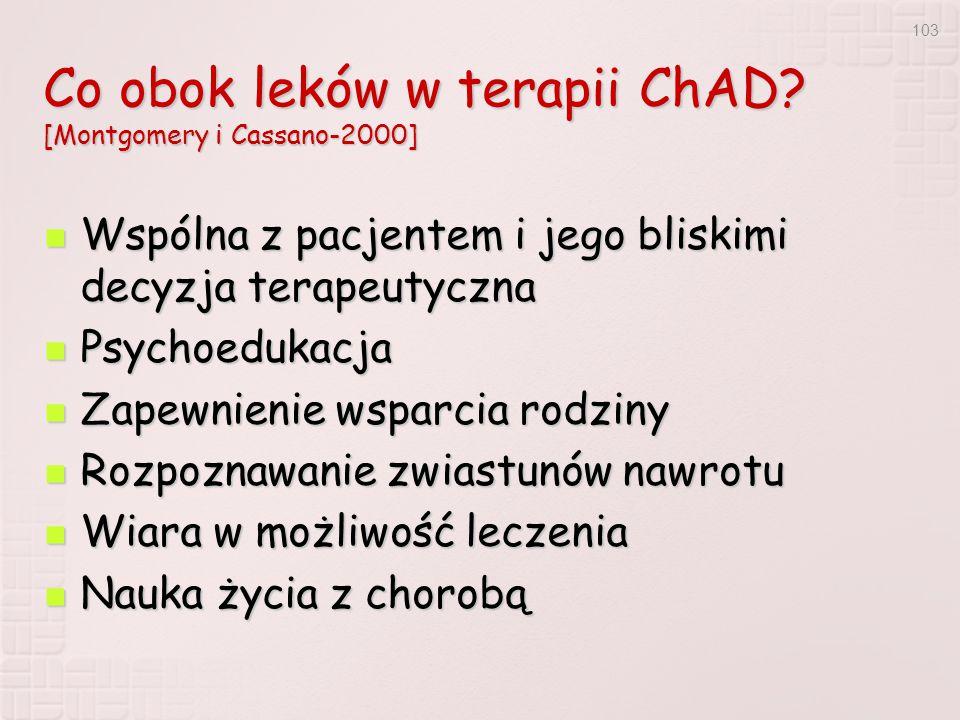 103 Co obok leków w terapii ChAD? [Montgomery i Cassano-2000] Wspólna z pacjentem i jego bliskimi decyzja terapeutyczna Wspólna z pacjentem i jego bli