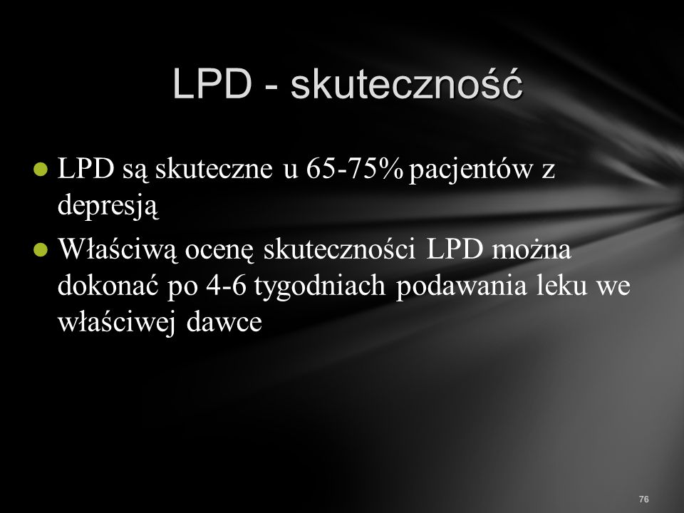 76 LPD - skuteczność LPD są skuteczne u 65-75% pacjentów z depresją Właściwą ocenę skuteczności LPD można dokonać po 4-6 tygodniach podawania leku we
