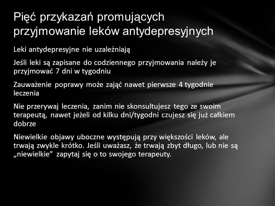 Leki antydepresyjne nie uzależniają Jeśli leki są zapisane do codziennego przyjmowania należy je przyjmować 7 dni w tygodniu Zauważenie poprawy może z