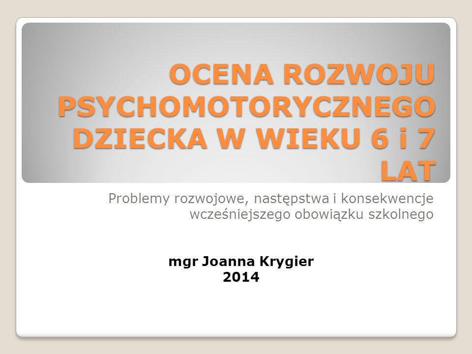 OCENA ROZWOJU PSYCHOMOTORYCZNEGO DZIECKA W WIEKU 6 i 7 LAT Problemy rozwojowe, następstwa i konsekwencje wcześniejszego obowiązku szkolnego mgr Joanna Krygier 2014