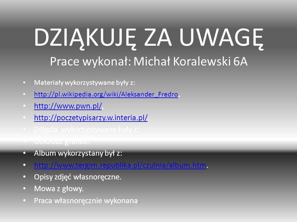 DZIĄKUJĘ ZA UWAGĘ Prace wykonał: Michał Koralewski 6A Materiały wykorzystywane były z: http://pl.wikipedia.org/wiki/Aleksander_Fredro, http://pl.wikip