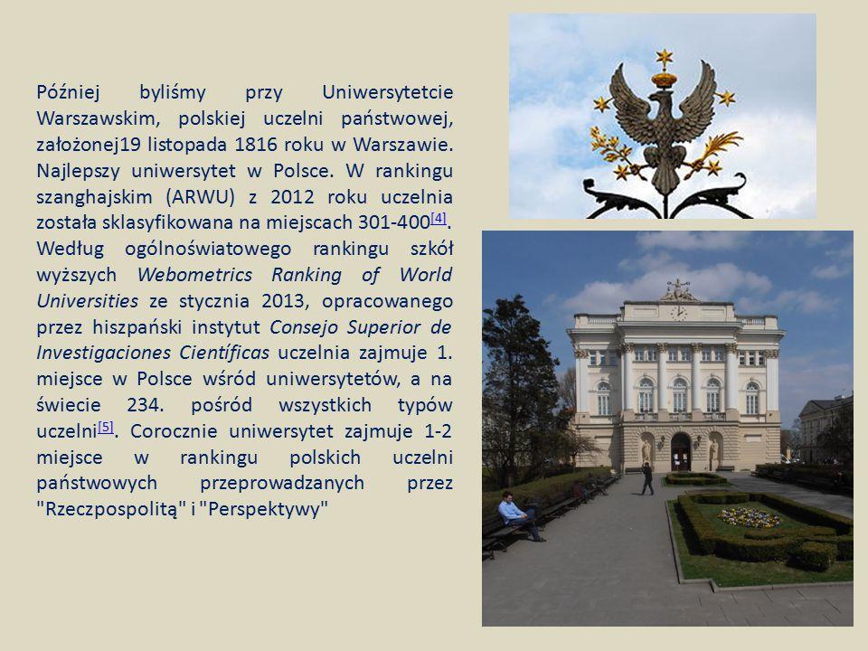 Później byliśmy przy Uniwersytetcie Warszawskim, polskiej uczelni państwowej, założonej19 listopada 1816 roku w Warszawie. Najlepszy uniwersytet w Pol