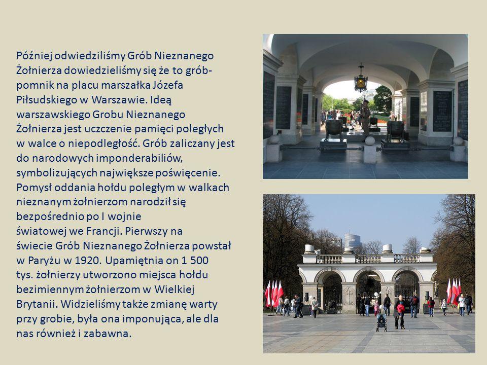 Później odwiedziliśmy Grób Nieznanego Żołnierza dowiedzieliśmy się że to grób- pomnik na placu marszałka Józefa Piłsudskiego w Warszawie. Ideą warszaw