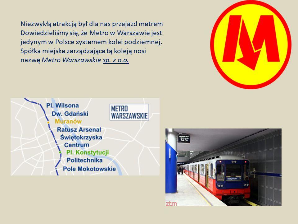 Niezwykłą atrakcją był dla nas przejazd metrem Dowiedzieliśmy się, że Metro w Warszawie jest jedynym w Polsce systemem kolei podziemnej. Spółka miejsk