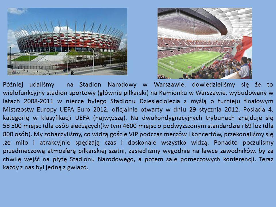 Później udaliśmy na Stadion Narodowy w Warszawie, dowiedzieliśmy się że to wielofunkcyjny stadion sportowy (głównie piłkarski) na Kamionku w Warszawie
