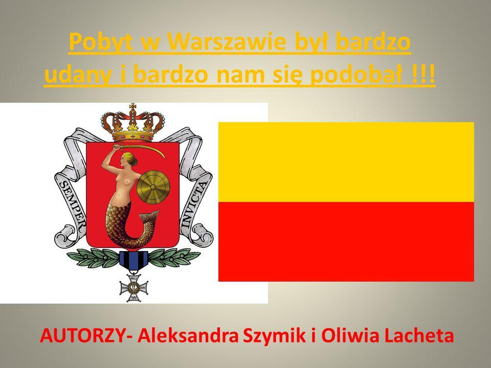 Pobyt w Warszawie był bardzo udany i bardzo nam się podobał !!! AUTORZY- Aleksandra Szymik i Oliwia Lacheta