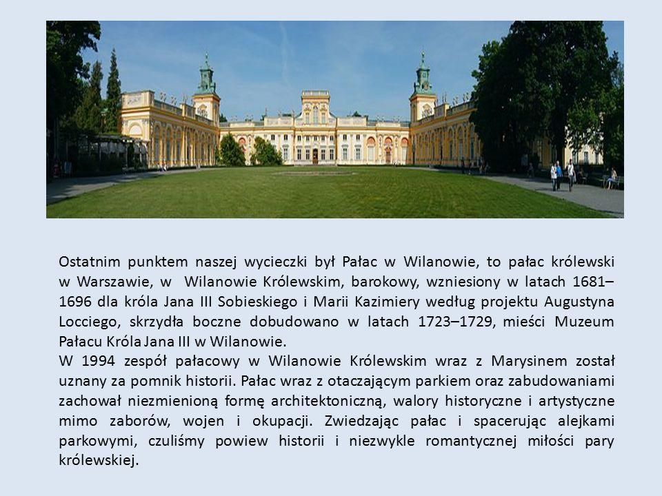Ostatnim punktem naszej wycieczki był Pałac w Wilanowie, to pałac królewski w Warszawie, w Wilanowie Królewskim, barokowy, wzniesiony w latach 1681– 1
