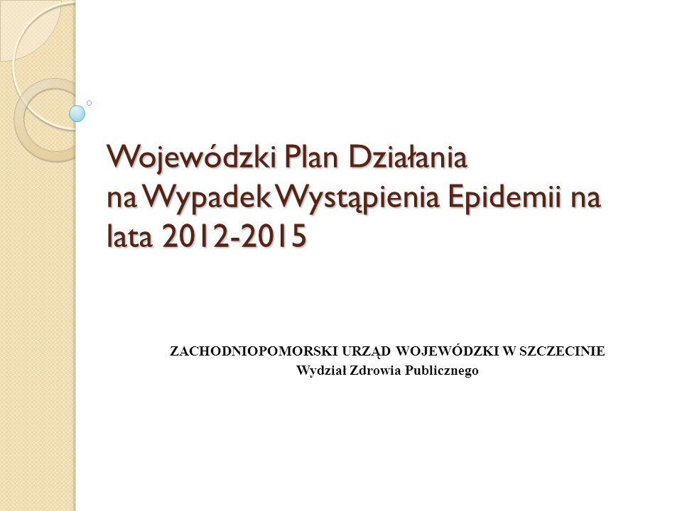 Wojewódzki Plan Działania na Wypadek Wystąpienia Epidemii na lata 2012-2015 ZACHODNIOPOMORSKI URZĄD WOJEWÓDZKI W SZCZECINIE Wydział Zdrowia Publiczneg