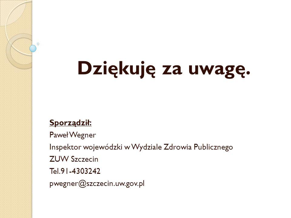 Dziękuję za uwagę. Sporządził: Paweł Wegner Inspektor wojewódzki w Wydziale Zdrowia Publicznego ZUW Szczecin Tel.91-4303242 pwegner@szczecin.uw.gov.pl